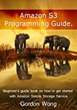 Amazon S3 Programming Guide: Beginner's guide book on how to get started with Amazon Simple Storage Service