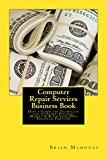 Computer Repair Services Business Book: How a Computer Technician can to Start, Finance, Market & Build Your Own Financial Fortune