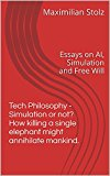 Tech Philosophy - Simulation or not? How killing a single elephant might annihilate mankind.: Essays on AI, Simulation and Free Will
