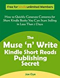 The Muse 'n' Write Kindle Short Reads Publishing Secret: How to Quickly Generate Contents for Short Kindle Books You Can Start Selling in Less than 7 Days