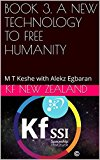 BOOK 3. A NEW TECHNOLOGY TO FREE HUMANITY: M T Keshe with Alekz Egbaran (Year 2: The Knowledge Seeker Workshops)