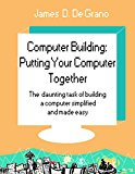 Computer Building: Putting Your Computer Together: The daunting task of building a computer simplified and made easy.